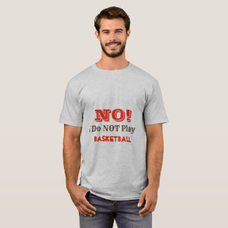 NO, I DO NOT PLAY BASKETBALL T-Shirt