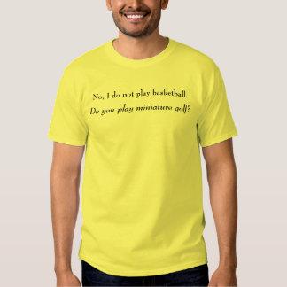 No I do not play basketball. Tee Shirt