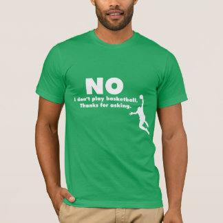 """No I Don't Play Basketball. Thanks for Asking."" T-Shirt"