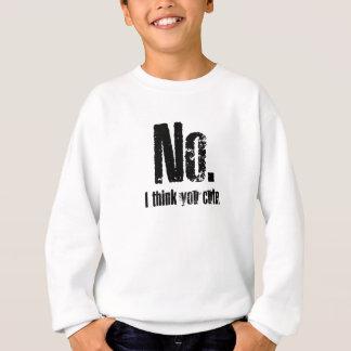 No. I think you cute. Sweatshirt