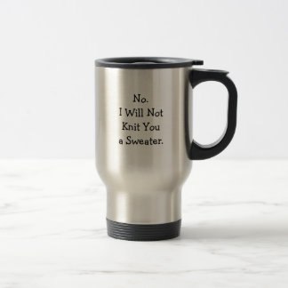 No. I will not knit you a sweater. Stainless Steel Travel Mug