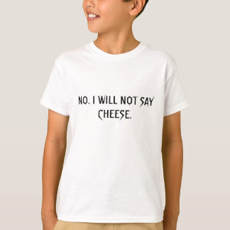 NO. I WILL NOT SAY CHEESE. t-shirt