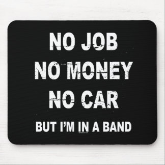 NO JOB NO MONEY NO CAR, BUT I'M IN A BAND T-shirt Mouse Pad
