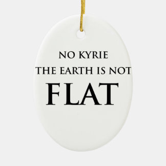 NO KYRIE THE EARTH IS NOT FLAT CERAMIC ORNAMENT