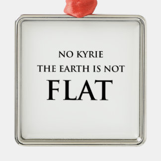 NO KYRIE THE EARTH IS NOT FLAT METAL ORNAMENT