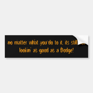 no matter what you do to it, its still not look... bumper sticker