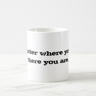 No matter where you go....there you are. coffee mug
