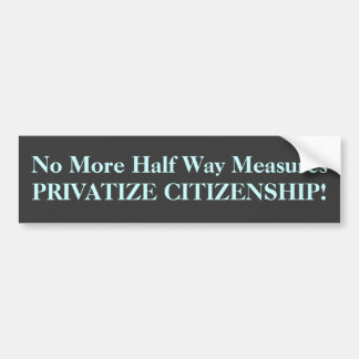 No More Half Way Measures PRIVATIZE CITIZENSHIP! Bumper Sticker