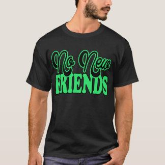 No New Friends -- T-Shirt