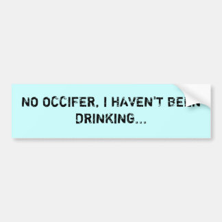 NO OCCIFER, I HAVEN'T BEEN DRINKING... BUMPER STICKER