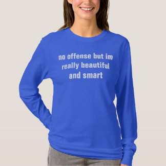 no offence but im really beautiful and smart T-Shirt