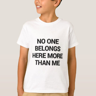 No one belongs here more than me T-Shirt