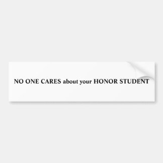 NO ONE CARES about your HONOR STUDENT Bumper Sticker