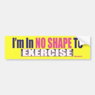 No Shape To Exercise Bumper Sticker Car Bumper Sticker
