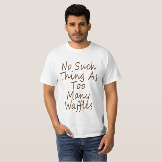No Such Thing As Too Many Waffles .No Such Thing A T-Shirt