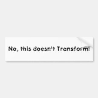 No, this doesn't Transform! Bumper Sticker