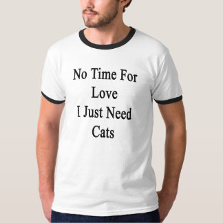 No Time For Love I Just Need Cats T-Shirt