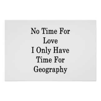 No Time For Love I Only Have Time For Geography Poster
