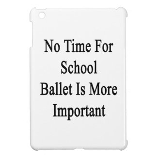 No Time For School Ballet Is More Important iPad Mini Covers