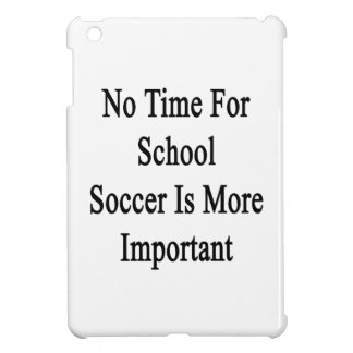 No Time For School Soccer Is More Important iPad Mini Covers