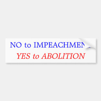 No to Impeachment: Yes to Abolition Car Bumper Sticker
