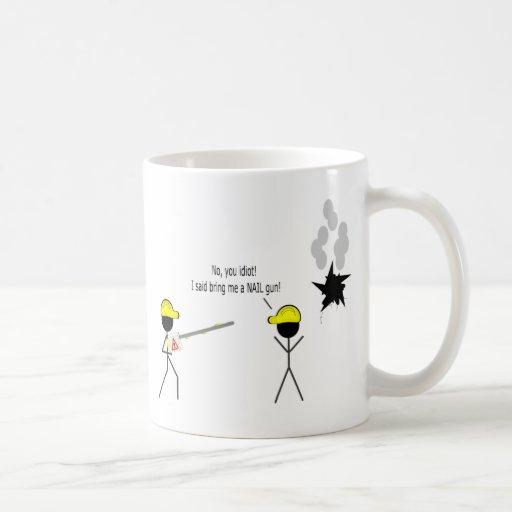 No you idiot. I said bring me a NAIL gun. Coffee Mug