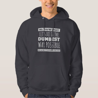No, you're right...Let's do it the dumbest way... Hoodie