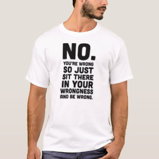 No you're wrong so just sit there...Funny T-shirt