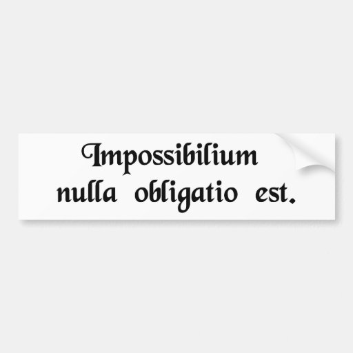 Nobody has any obligation to the impossible. bumper sticker