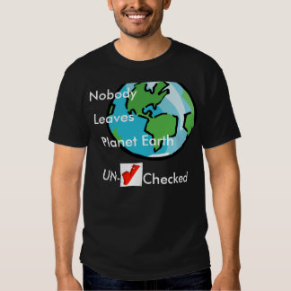 Nobody leaves planet earth unchecked shirts