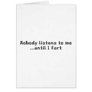 Nobody Listens To Me ... Until I Fart Greeting Card