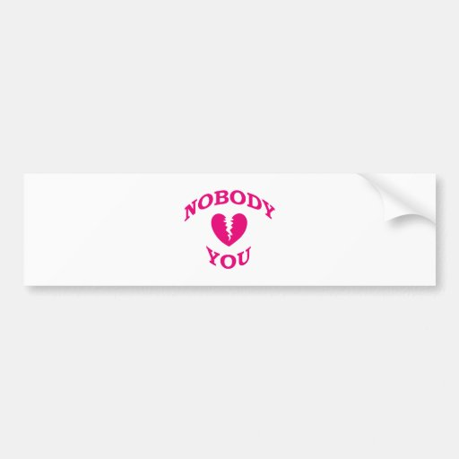 Nobody Loves You Bumper Stickers