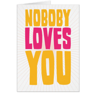 Nobody Loves You Greeting Card