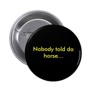 Nobody told da horse... 6 cm round badge