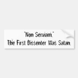 """""""Non Serviam."""" The First Dissenter Was Satan. Bumper Sticker"""