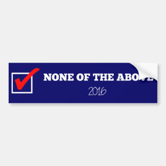 NONE OF THE ABOVE 2016 Bumper Sticker