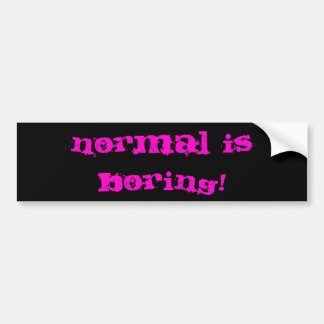 Normal Is Boring! Bumper Sticker