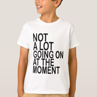 Not A Lot Going On At The Moment T-Shirts MK.png