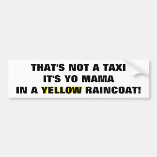 Not A Taxi, Yo Mama in a  Yellow Raincoat Bumper Sticker