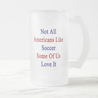 Not All Americans Like Soccer Some Of Us Love It Frosted Beer Mug