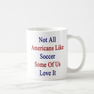 Not All Americans Like Soccer Some Of Us Love It Mug