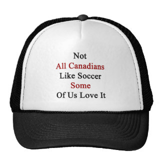 Not All Canadians Like Soccer Some Of Us Love It Trucker Hat
