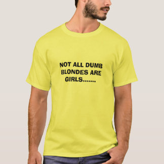 NOT ALL DUMB BLONDES ARE GIRLS....... T-Shirt