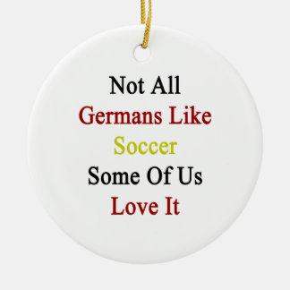 Not All Germans Like Soccer Some Of Us Love It Ornament