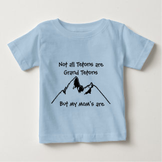 Not all Tetons are Grand Tetons, Bu... Baby T-Shirt