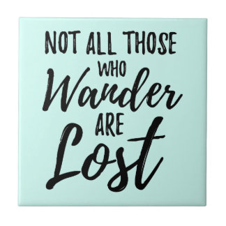 Not All Those Who Wander Are Lost Ceramic Tile