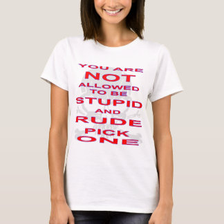 NOT Allowed To Be Stupid AND Rude Pick One T-Shirt