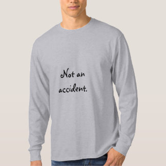 Not an accident. T-Shirt