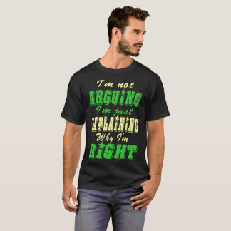 Not Arguing Just Explaining Why I Am Right Tshirt