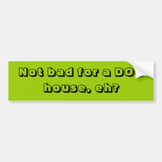 Not bad for a DOG house, eh? Bumper Sticker